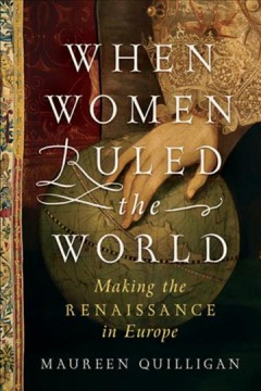 When women ruled the world : making the Renaissance in Europe / Maureen Quilligan.