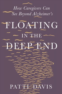 Floating in the deep end how caregivers can see beyond Alzheimer's / Patti Davis.