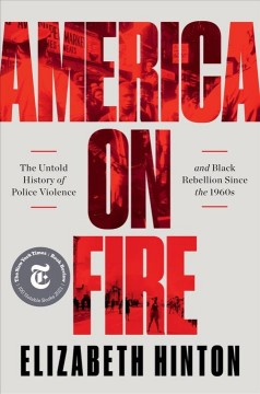 America on fire the untold history of police violence and Black rebellion since the 1960s / Elizabeth Hinton.