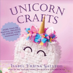 Unicorn Crafts : More Than 25 Magical Projects to Inspire Your Imagination