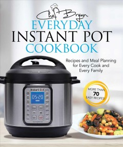 The everyday instant pot cookbook : meal planning and recipes for every cook and every family Bryan Woolley.