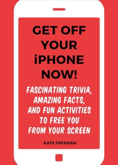 Get Off Your Iphone Now! : Fascinating Trivia, Amazing Facts, and Fun Activities to Free You from Your Screen