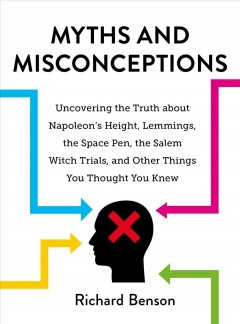 Myths and Misconceptions : Uncovering the Truth About Napoleon's Height, Lemmings, the Space Pen, the Salem Witch Trials, and Other Things You Thought You Knew