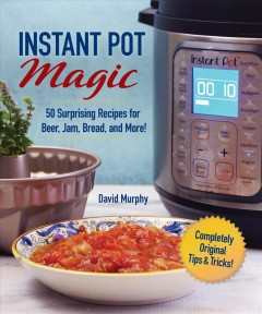Instant Pot magic : 50 surprising recipes for beer, jam, bread, and more! David Murphy.