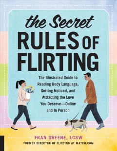 The secret rules of flirting : the illustrated guide to reading body language, getting noticed, and attracting the love you deserve-- online and in person Fran Greene, LCSW.