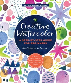 Creative watercolor : a step-by-step guide for beginners Ana Victoria Calderon.
