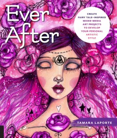 Ever after : create fairy tale-inspired mixed-media art projects to develop your personal artistic style Tamara Laporte.
