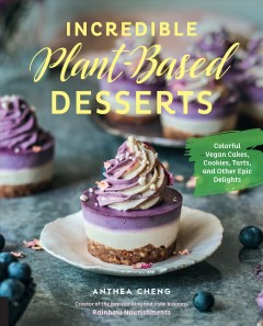 Incredible plant-based desserts : colorful vegan cakes, cookies, tarts, and other epic delights Anthea Cheng.