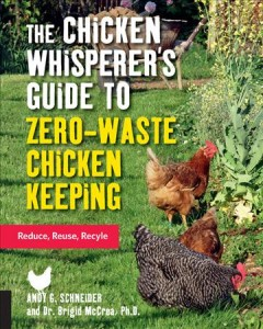 The chicken whisperer's guide to zero-waste chicken keeping : reduce, reuse, recycle / Andy Schneider and Brigid McCrea, Ph.D.