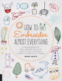 How to embroider almost everything : a sourcebook of 500+ modern motifs & easy stitch tutorials : learn to draw with thread! Wendi Gratz.