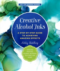 Creative alcohol inks : a step-by-step guide to achieving amazing effects--explore painting, pouring, blending, textures, and more! Ashley Mahlberg.