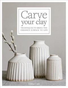 Carve Your Clay : Techniques to Bring the Ceramics Surface to Life
