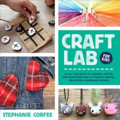 Craft lab for kids : 52 accessible projects to inspire, excite, and enable kids to create useful, beautiful handmade goods