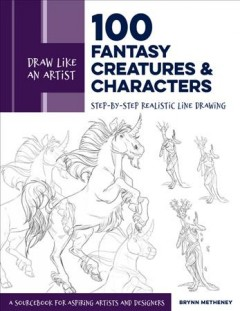100 Fantasy Creatures and Characters : Step-by-step Realistic Line Drawing: A Sourcebook for Aspiring Artists and Designers