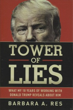 Tower of lies : what my eighteen years of working with Donald Trump reveals about him / Barbara A. Res.