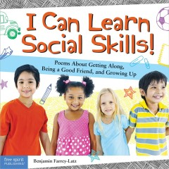 I can learn social skills! : poems about getting along, being a good friend, and growing up / Benjamin Farrey-Latz.