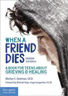 When a friend dies : a book for teens about grieving and healing / Marilyn E. Gootman, Ed.D.