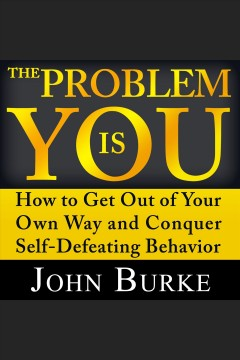 The problem is YOU : how to get out of your own way and conquer self-defeating behavior [electronic resource] / John Burke.