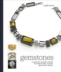 Gemstones : A Jewelry Maker's Guide to Identifying and Using Beautiful Rocks