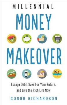 Millennial money makeover : escape debt, save for your future, and live the rich life now / Conor Richardson.
