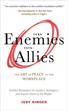 Turn enemies into allies : the art of peace in the workplace : conflict resolution for leaders, managers, and anyone stuck in the middle