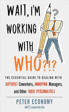 Wait, I'm working with who?!? : the essential guide to dealing with difficult coworkers, annoying managers, and other toxic personalities