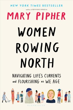 Women rowing North navigating life's currents and flourishing as we age / by Mary Pipher.