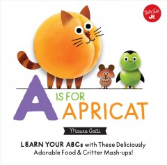 A Is for Apricat : Learn Your Abcs With These Deliciously Adorable Food & Critter Mash-ups!