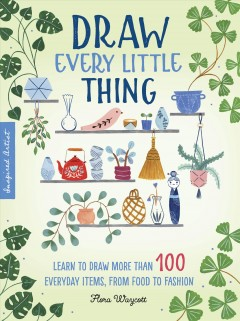 Draw every little thing : learn to draw more than 100 everyday items, from food to fashion Flora Waycott.
