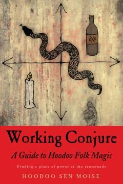 Working conjure : a guide to hoodoo folk magic Hoodoo Sen Moise.
