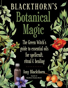Blackthorn's botanical magic : the green witch's guide to essential oils for spellcraft, ritual, and healing Amy Blackthorn.