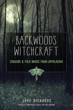 Backwoods witchcraft : conjure & folk magic from Appalachia