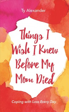 Things I Wish I Knew Before My Mom Died : Coping with Loss Every Day Tia Williams.