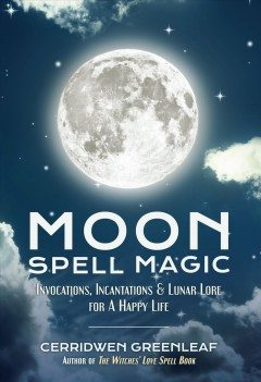 Moon spell magic : invocations, incantations & lunar lore for a happy life Cerridwen Greenleaf.
