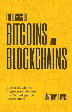 The basics of bitcoins and blockchains : an introduction to cryptocurrencies and the technology that powers them Antony Lewis.