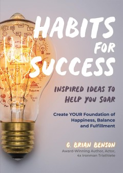 Habits for success : inspired ideas to help you soar : create your foundation of happiness, balance, and fulfillment G. Brian Benson.