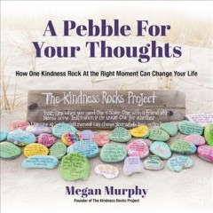 A pebble for your thoughts : how one kindness rock at the right moment can change your life / Megan Murphy.