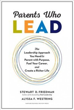Parents who lead : the leadership approach you need to parent with purpose, fuel your career, and create a richer life