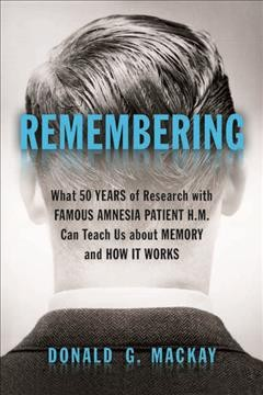 Remembering : What 50 Years of Research With Famous Amnesia Patient H.m. Can Teach Us About Memory and How It Works