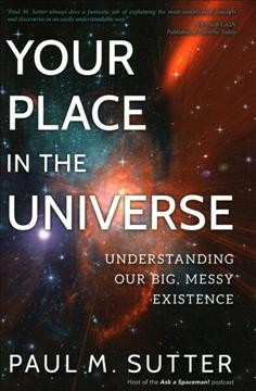 Your place in the universe : understanding our big, messy existence / Paul M. Sutter.