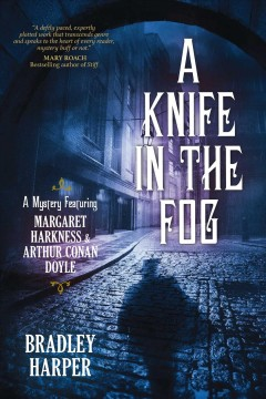 A knife in the fog : a mystery featuring Margaret Harkness and Arthur Conan Doyle / by Bradley Harper.