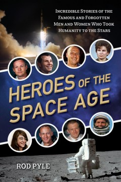 Heroes of the space age : incredible stories of the famous and forgotten men and women who took humanity to the stars