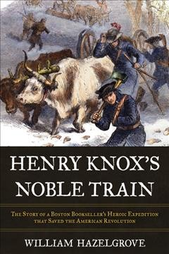 Henry Knox's Noble Train : The Story of a Boston Bookseller's Heroic Expedition That Saved the American Revolution