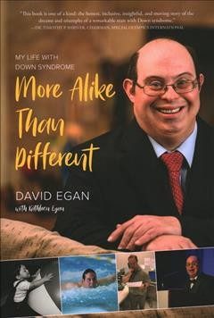 More alike than different : my life with Down syndrome / David Egan with Kathleen Egan.