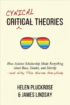Cynical theories : how activist scholarship made everything about race, gender, and identity-and why this harms everybody