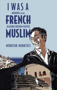 I was a French Muslim : memories of an Algerian freedom fighter