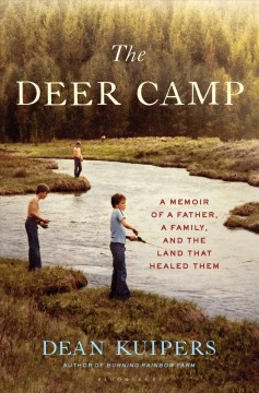 The deer camp a memoir of a father, a family, and the land that healed them / Dean Kuipers.