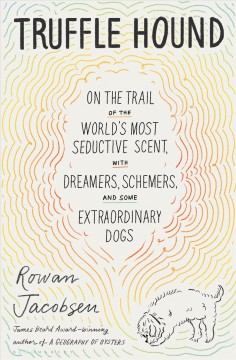 Truffle hound : on the trail of the world's most seductive scent, with dreamers, schemers, and some extraordinary dogs / Rowan Jacobsen.