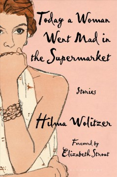 Today a woman went mad in the supermarket : stories / Hilma Wolitzer ; foreword by Elizabeth Strout.