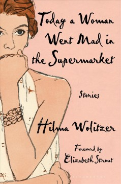 Today a woman went mad in the supermarket and other stories Hilma Wolitzer ; foreword by Elizabeth Strout.